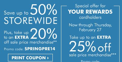 Spring Preview Sale - Save up to 50%  storewide! Plus, take up to an extra 20% off sale price merchandise**  Special offer for YOUR REWARDS cardholders: Take up to an extra 25% off  sale price merchandise*** Print coupon.