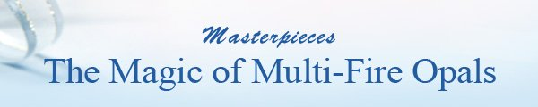 Masterpieces The Magic of Multi-Fire Opals