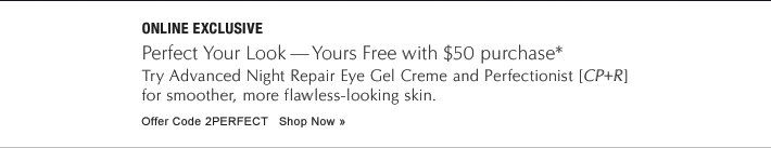 ONLINE EXCLUSIVE Perfect Your Look—Yours Free with $50 purchase Try Advanced Night Repair Eye Gel Creme and Perfectionist [CP+R] for smoother, more flawless-looking skin. Offer Code 2PERFECT Shop Now »
