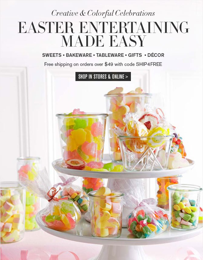 Creative & Colorful Celebrations - Easter entertaining made easy - SWEETS • BAKEWARE • TABLEWARE • GIFTS • DÉCOR - Free shipping on orders over $49 with code SHIP4FREE - SHOP IN STORES & ONLINE