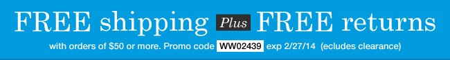 Free Shipping and Free Returns with any order of $50 or more! Use promo code WW02439. Expires 2/27/14