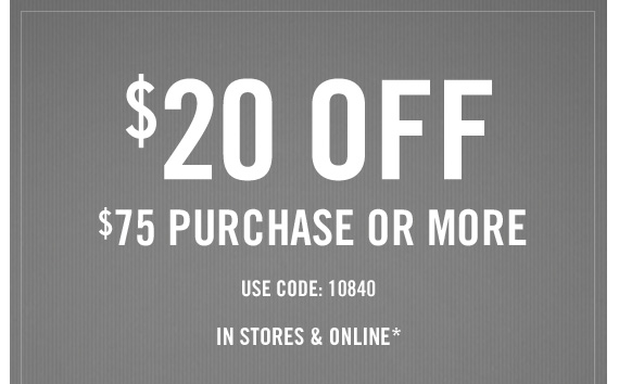 $20 OFF $75 PURCHASE OR MORE USE CODE: 10840 IN STORES & ONLINE*