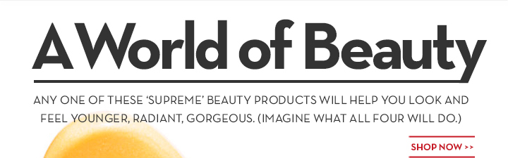 A World of Beauty. ANY ONE OF THESE 'SUPREME' BEAUTY PRODUCTS WILL HELP YOU LOOK AND FEEL YOUNGER, RADIANT, GORGEOUS. (IMAGINE WHAT ALL FOUR WILL DO.) SHOP NOW.