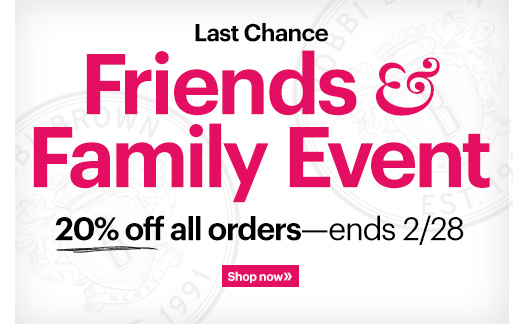 ! Friends & Family Event | Enjoy 20% Off    Shop BobbiBrown.com and get 20% off your order plus Free Standard Shipping with any $65 order.*  Ends Today: February 28th at 11:59PM PT Shop Now »