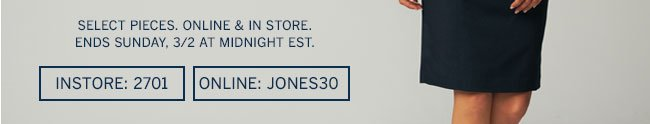 Select pieces. Online & in store. Ends Sunday, 3/2 at midnight EST. In store: 2701 Online: JONES30
