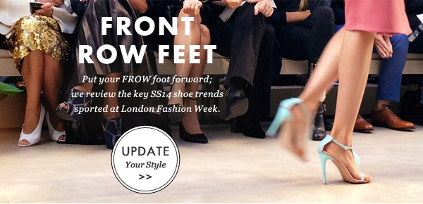 FRONT ROW FEET - Put your FROW foot forward; we review the key SS14 shoe trends sported at London fashion week. UPDATE Your Style