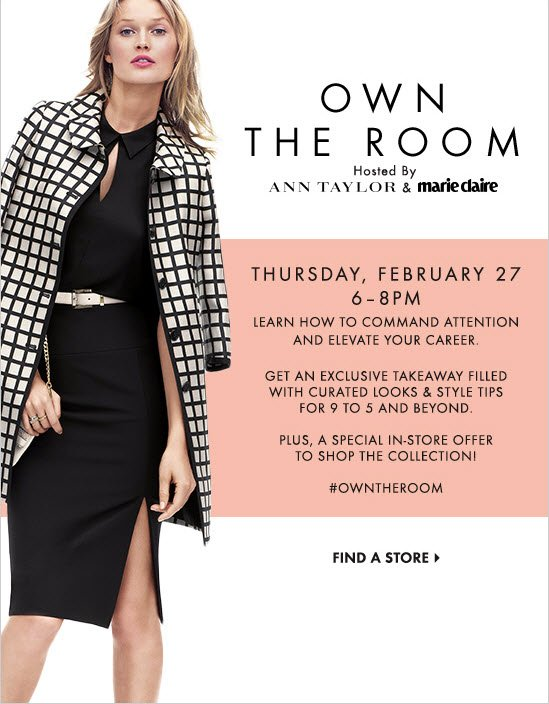 OWN THE ROOM Hosted by  Ann Taylor & marie claire  Thursday, February 27 6-8PM  Learn how to command attention & elevate your career.  Get an exclusive takeaway filled with curated looks  & style tips for 9 to 5 and beyond.  Plus, a special in-store offer to shop the collection!  #OWNTHEROOM        FIND A STORE