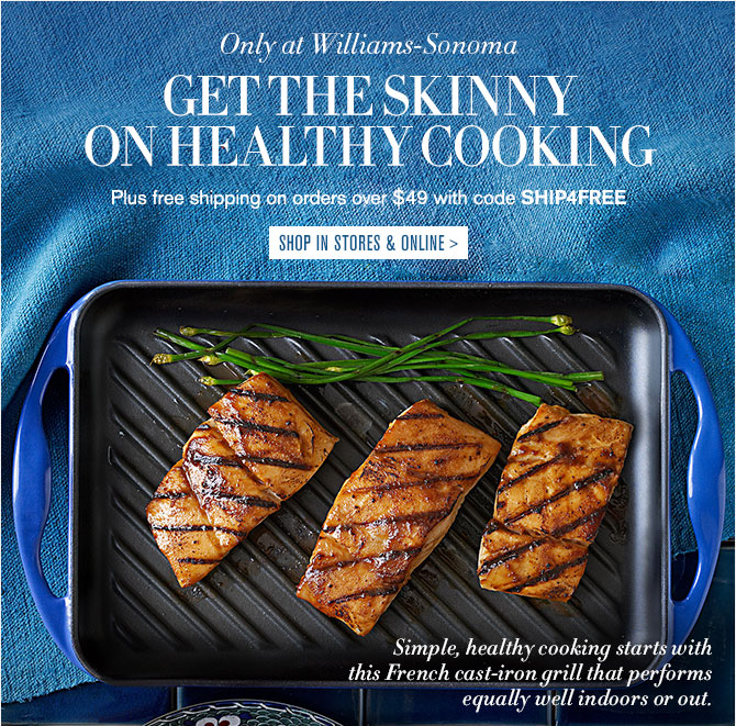 Now in Lapis – Only at Williams-Sonoma - GET THE SKINNY ON HEALTHY COOKING - Plus free shipping on orders over $49 with code SHIP4FREE - SHOP IN STORES & ONLINE
