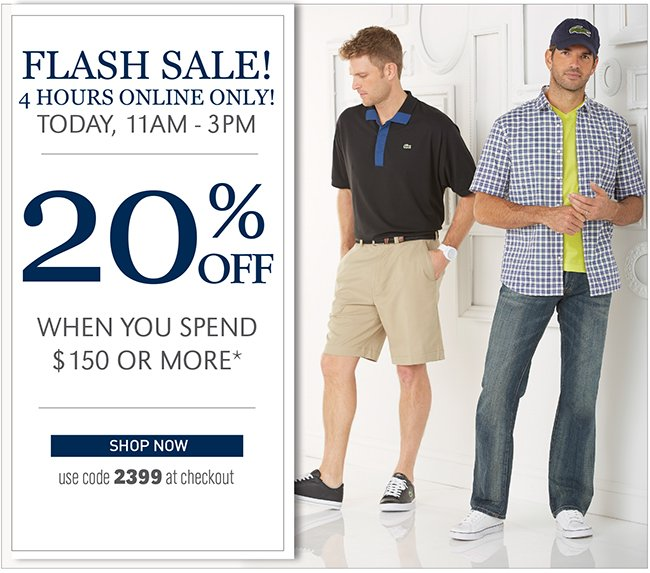FLASH SALE! 4 HOURS ONLINE ONLY! TODAY, 11AM - 3PM   20% OFF WHEN YOU SPEND $150 OR MORE*   SHOP NOW   USE CODE 2399 AT CHECKOUT