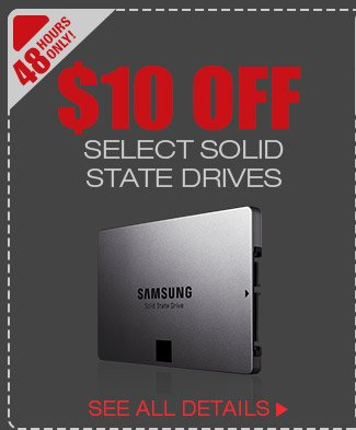 48 HOURS ONLY! $10 OFF SELECT SOLID STATE DRIVES*