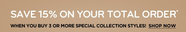 SAVING 15% ON YOUR TOTAL ORDER WHEN YOU BUY 3 OR MORE SPECIAL COLLECTION STYLES! SHOP NOW