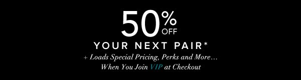 50% Off Your Next Pair* + Loads Special Pricing, Perks and More...