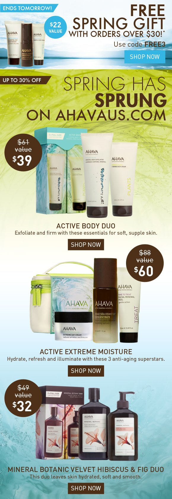 FREE Spring Gift with orders over $30!* ENDS TOMORROW! Use code FREE3 Shop Now Spring has sprung on ahavaus.com up to 30% Off Active Body Duo Exfoliate and firm with these essentials for soft, supple skin. Shop Now Active Extreme Moisture Hydrate, refresh and illuminate with these 3 anti-aging superstars. Shop Now Mineral Botanic Hibiscus & Fig Duo This duo leaves skin hydrated, soft and smooth. Shop Now