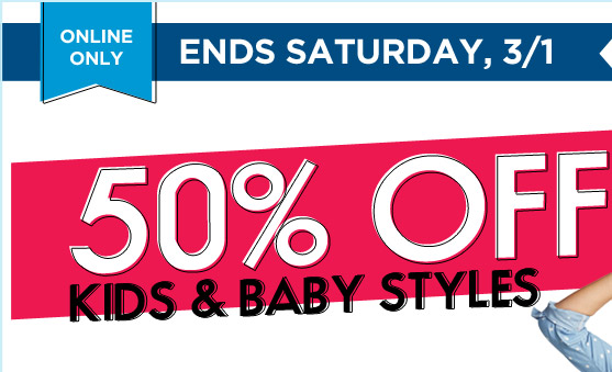 ONLINE ONLY | ENDS SATURDAY, 3/1 | 50% OFF KIDS & BABY STYLES