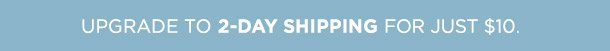 Upgrade to 2-Day Shipping for just $10.