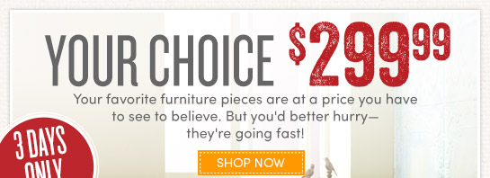 3 Days Only - Your Choice Select Furniture $299.99