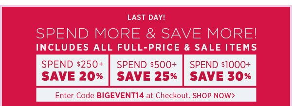 Last Day! Spend more and save more on all full-price and sale items. Spend $250+ & Save 20% Spend $500+ & Save 25% Spend $1000+ & Save 30% Enter Code BIGEVENT14 at checkout. Offer ends Thursday, February 27th at 11:59PM PST. Shop Now!
