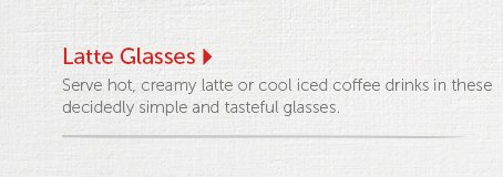 Latte Glasses  Serve hot, creamy latte or cool iced coffee drinks in these decidedly simple and tasteful glasses.