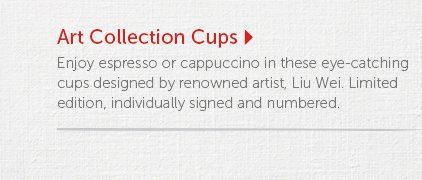 Art Collection Cups  Enjoy espresso or cappuccino in these eye-catching cups designed by renowned artist, Liu Wei. Limited edition, individually signed and numbered.