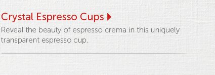 Crystal Espresso Cups Reveal the beauty of espresso crema in this uniquely transparent espresso cup.