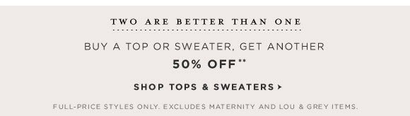 TWO ARE BETTER THAN ONE BUY A TOP OR SWEATER, GET ANOTHER 50% OFF**  SHOP TOPS & SWEATERS  FULL–RICE STYLES ONLY. EXCLUDES MATERNITY AND LOU & GREY ITEMS.