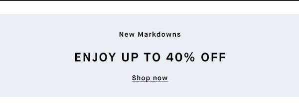 New Markdowns - ENJOY UP TO 40% OFF - Shop now