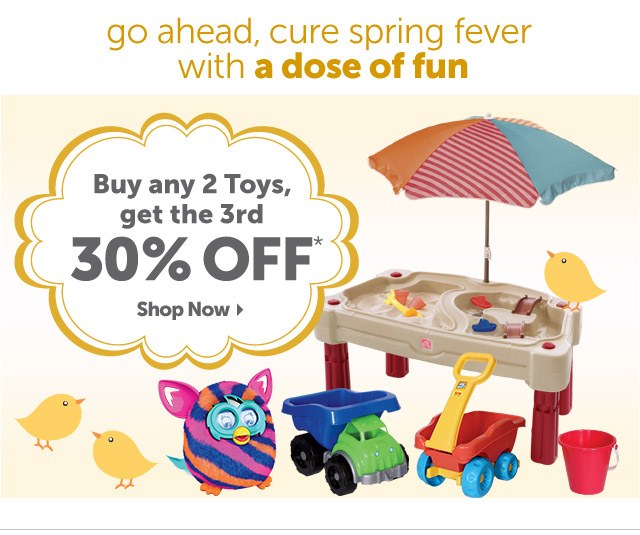 go ahead, cure spring fever with a dose of fun - Buy any 2 Toys, get the 3rd 30% OFF* - Shop Now