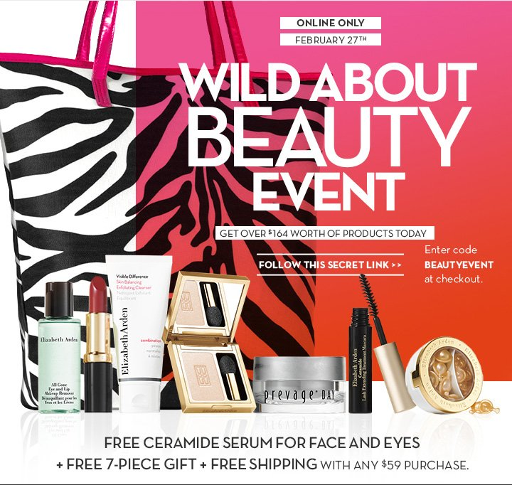 ONLINE ONLY. FEBRUARY 27TH. WILD ABOUT BEAUTY EVENT. GET OVER $164 WORTH Of PRODUCTS TODAY. FOLLOW THIS SECRET LINK. Enter code BEAUTYEVENT at checkout. FREE CERAMIDE SERUM FOR FACE AND EYES + FREE 7-PIECE GIFT + FREE SHIPPING WITH ANY $59 PURCHASE.