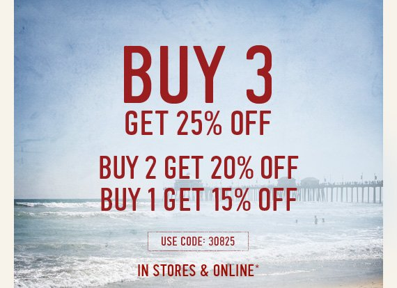 BUY 3 GET 25% OFF BUY 2 GET 20% OFF BUY 1 GET 15% OFF USE CODE:  30825 IN STORES & ONLINE*