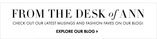 FROM THE DESK of ANN     CHECK OUT OUR LATEST MUSINGS AND FASHION FAVES ON OUR BLOG!          EXPLORE OUR BLOG