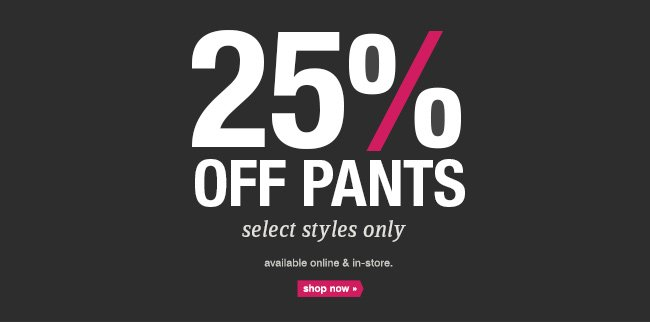 25% OFF PANTS select styles only available online & in-store. shop now.