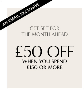 AN EMAIL EXCLUSIVE | GET SET FOR THE MONTH AHEAD | £50 OFF WHEN YOU SPEND £150 OR MORE