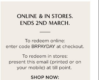 ONLINE & IN STORES. ENDS 2ND MARCH. | To redeem online: enter code BRPAYDAY at checkout. To redeem in stores: present this email (printed or on your mobile) at till point. | SHOP NOW