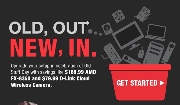 OLD, OUT…NEW, IN.  Upgrade your setup in celebration of Old Stuff Day with savings like $189.99 AMD FX-8350 and $79.99 D-Link Cloud Wireless Camera.