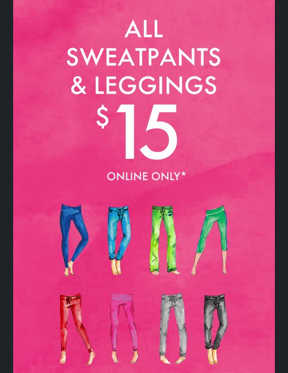 ALL SWEATPANTS & LEGGINGS $15 ONLINE ONLY*