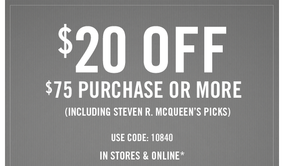 $20 OFF  $75 PURCHASE OR MORE (INCLUDING STEVEN R. MCQUEEN'S COLLECTION) USE CODE: 10840 IN STORES & ONLINE*