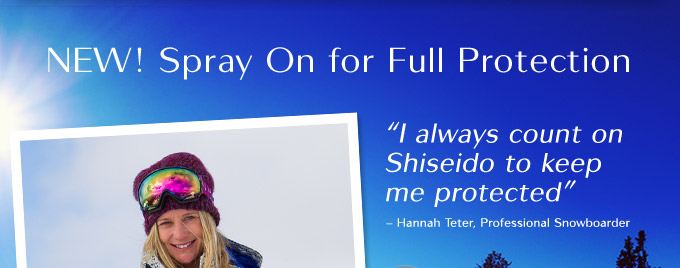NEW! Spray On for Full Protection | I always count on Shiseido to keep my protected. - Hannah Teter, Professional Snowboarder
