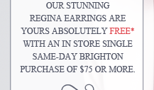 Our stunning Regina Earrings are yours absolutely FREE* with an in store single same-day Brighton purchase of $75 or more.