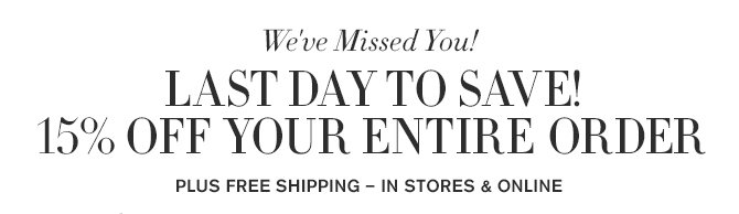 We've Missed You! - 3 DAYS LEFT TO SAVE! - 15% OFF YOUR ENTIRE ORDER - IN STORES & ONLINE – PLUS FREE SHIPPING!