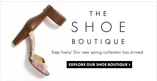 THE SHOE BOUTIQUE Step Lively! Our new spring collection has arrived.  EXPLORE OUR SHOE BOUTIQUE