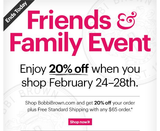 ENDS TODAY! Friends & Family Event | Enjoy 20% Off    Shop BobbiBrown.com and get 20% off your order plus Free Standard Shipping with any $65 order.*  Ends Today: February 28th at 11:59PM PT Shop Now »