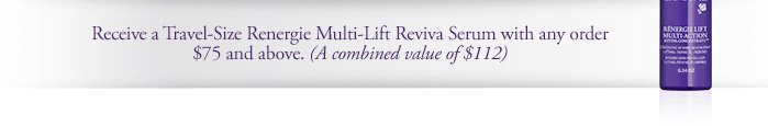 Receive a Travel-Size Renergie Multi-Lift Reviva Serum with any order $75 and above. (A combined value of $112)