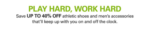 PLAY HARD, WORK HARD Save UP TO 40% OFF athletic shoes and men's accessories that'll keep up with you on and off the clock.