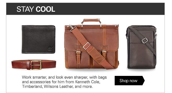 STAY COOL Work smarter, and look even sharper, with bags and accessories for him from Kenneth Cole, Timberland, Wilsons Leather and more. Shop now