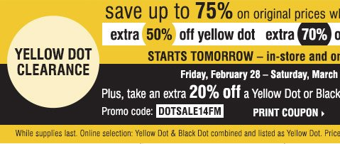 Yellow Dot Clearance Save up to 75% on original prices when you  take an extra 50% off yellow dot, extra 70% off black dot. Friday,  February 28 &emdash; Saturday, March 1. Plus take an extra 20% off a  Yellow or Black Dot purchase**** Promo code DOTSALE14FM Print Coupon.  While supplies last. Online selection: Yellow Dot & Black Dot  combine and listed as Yellow Dot. Prices reflect final savings.