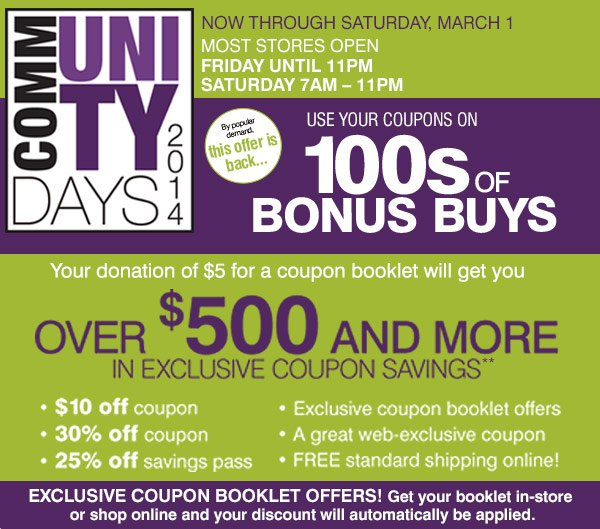 Now through Saturday, March 1. Most stores open Friday until 11pm Saturday 7am - 11pm. Community Days 2014 Your donation of $5 for a coupon booklet will get you over $500 and more in exclusive coupon savings. By popular demand this offer is back...Use your coupons on 1000s of BONUS BUYS. Exclusive coupon booklet offers! Get your booklet in-store or shop online and your discount will automatically be applied.