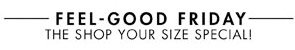 FEEL GOOD FRIDAY - THE SHOP YOUR SIZE SPECIAL!