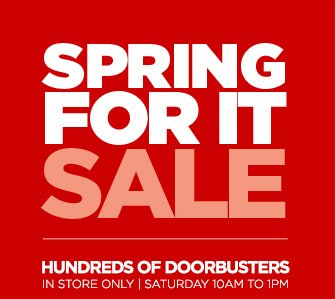 SPRING FOR IT SALE  SHOP THE SALE › HUNDREDS OF DOORBUSTERS  IN STORE ONLY | SATURDAY 10 AM TO 1PM