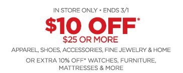 IN STORE ONLY • ENDS 3/1 $10% OFF* $25 OR MORE APPAREL, SHOES, ACCESSORIES, FINE JEWELRY & HOME OR EXTRA 10% OFF*  WATCHES, FURNITURE, MATTRESSES & MORE