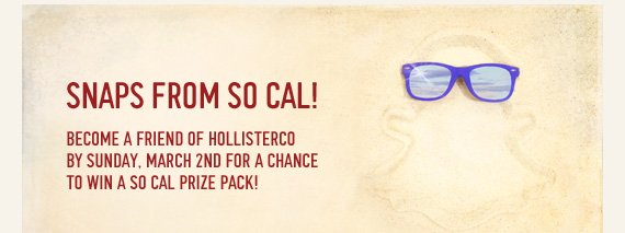SNAPS FROM SO CAL! BECOME A  FRIEND OF HOLLISTERCO BY SUNDAY, MARCH 2ND FOR A CHANVE TO WIN A SO CAL  PRIZE PACK!
